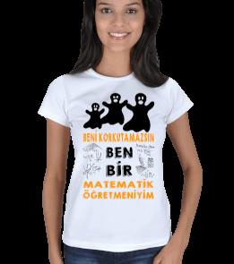 mathdesign - BENİ KORKUTAMAZSIN BEN BİR MATEMATİK ÖĞRETMENİYİM3 Kadın Tişört